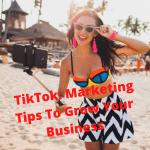 TikTok: 5 Successful Marketing Tips To Grow Your Business