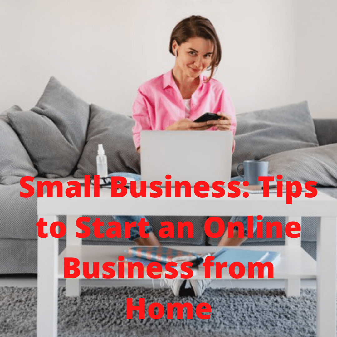 Small Business: Tips and Ideas on How to Start an Online Business from Home