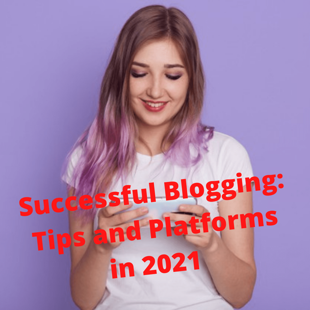 Successful Blogging: Tips and Platforms You Need to Know in 2021