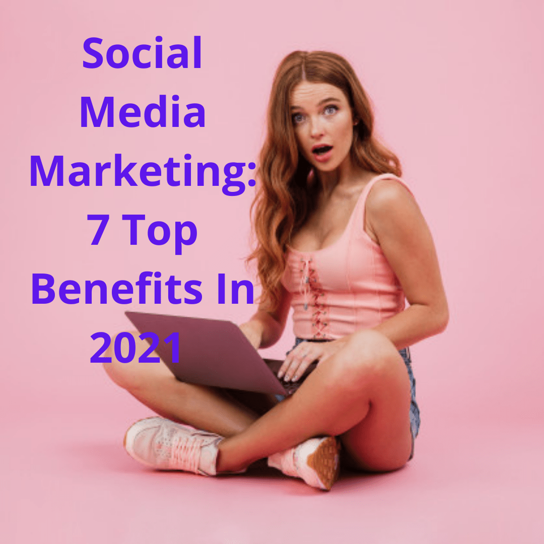 Social Media Marketing: 7 Top Benefits In 2021 - How To Grow Your Business